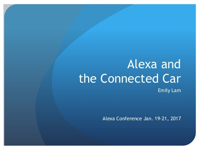 Alexa and the Connected Car Emily Lam Alexa Conference Jan. 19-21, 2017