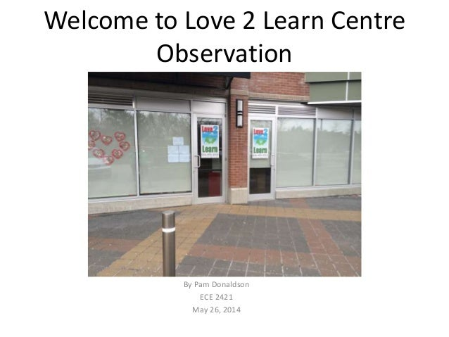 Welcome to Love 2 Learn Centre Observation By Pam Donaldson ECE 2421 May 26, 2014