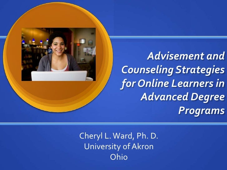 Advisement and Counseling Strategies for Online Learners in Advanced Degree Programs<br />Cheryl L. Ward, Ph. D.<br />Univ...