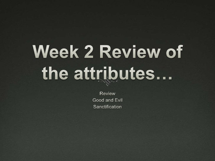 Week 2 Review of the attributes…<br />Review<br />Good and Evil<br />Sanctification <br />