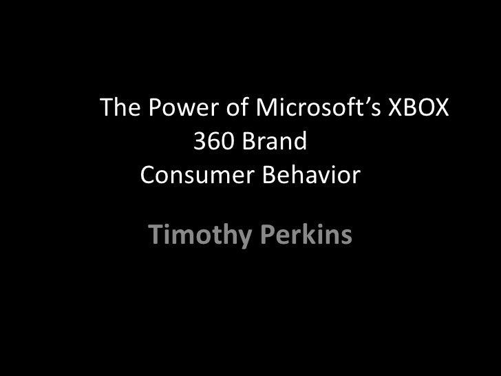 Tim  PerkinsThe The Power of Microsoft's XBOX 360 Brand Consumer Behavior12/8/2009<br />Timothy Perkins<br />