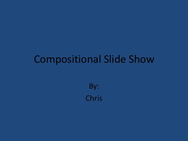Compositional Slide Show           By:          Chris