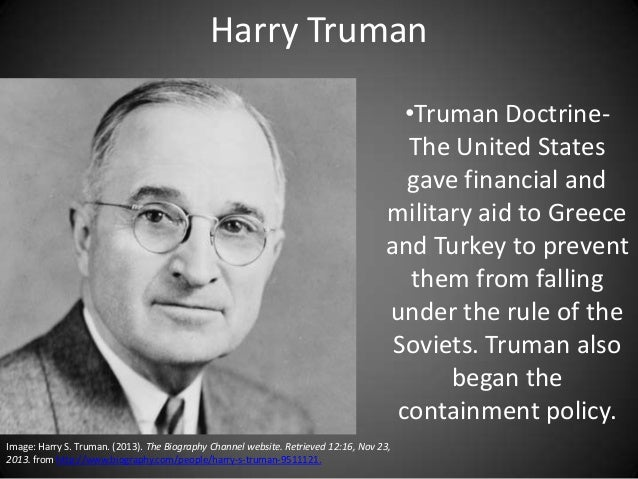 Harry Truman •Truman DoctrineThe United States gave financial and military aid to Greece and Turkey to prevent them from f...