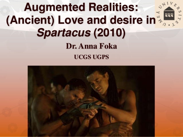 Augmented Realities: (Ancient) Love and desire in Spartacus (2010) Dr. Anna Foka UCGS UGPS