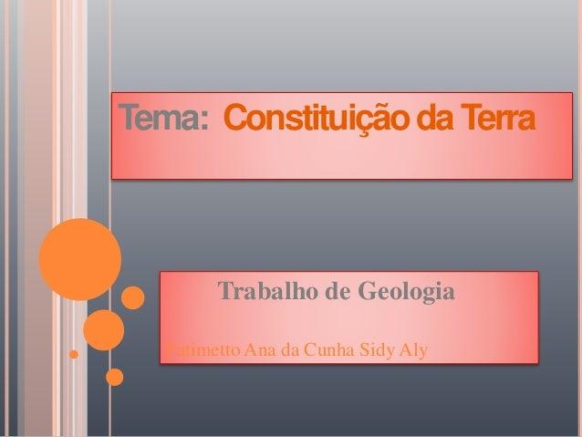 Tema: ConstituiçãodaTerra Trabalho de Geologia Fatimetto Ana da Cunha Sidy Aly