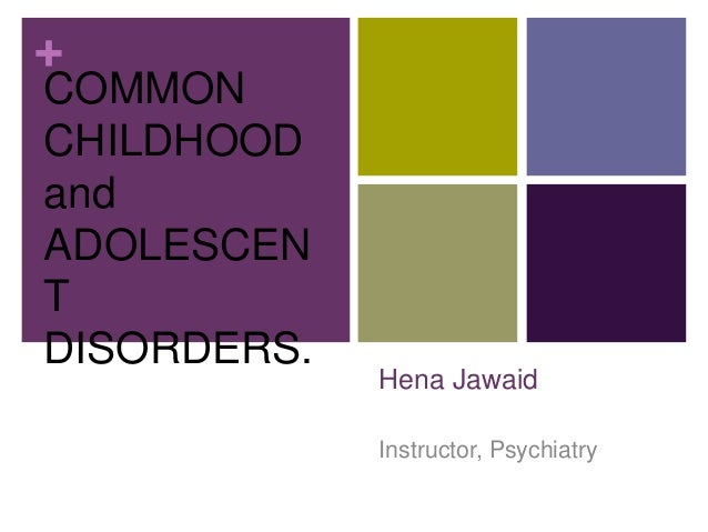 + Hena Jawaid Instructor, Psychiatry COMMON CHILDHOOD and ADOLESCEN T DISORDERS.