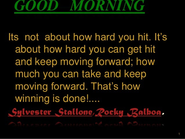 GOOD MORNING Its not about how hard you hit. It's about how hard you can get hit and keep moving forward; how much you can...