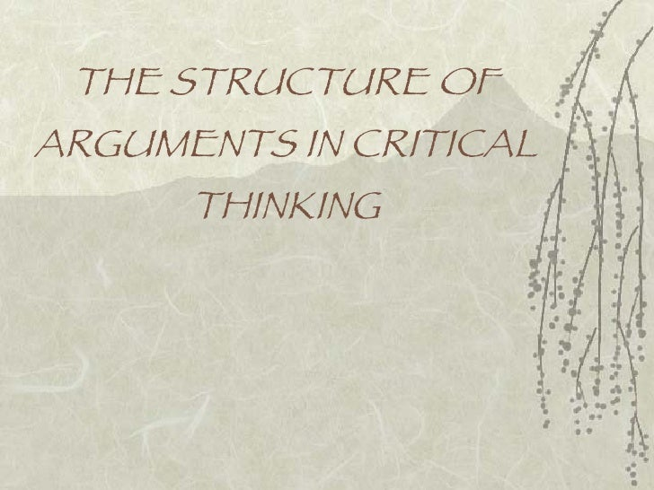 critical thinking argument structure Argument structure the simplest arguments present only a main claim, which is directly backed with evidence:  george must be a vegetarian ive never seen him eat meat more complex arguments present a main claim supported by subclaims for instance, a writer or speaker may simply list several reasons why a claim is true.