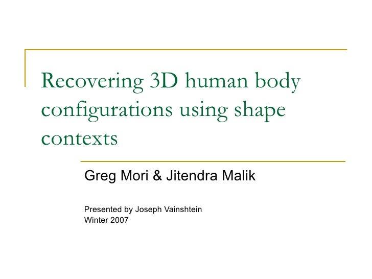 Recovering 3D human body configurations using shape contexts Greg Mori & Jitendra Malik Presented by Joseph Vainshtein Win...