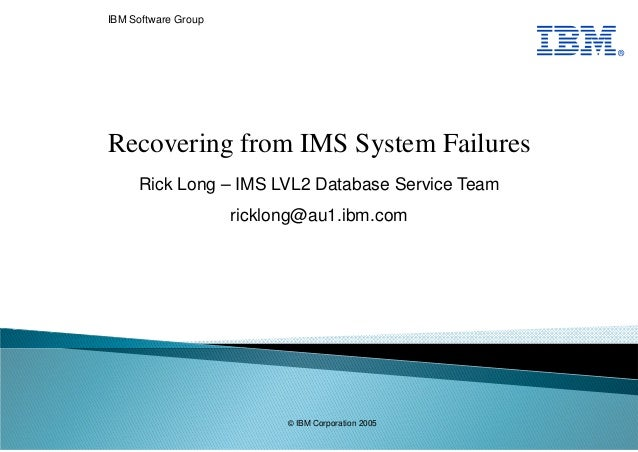 IBM Software Group Rick Long – IMS LVL2 Database Service Team ricklong@au1.ibm.com Recovering from IMS System Failures ® ©...