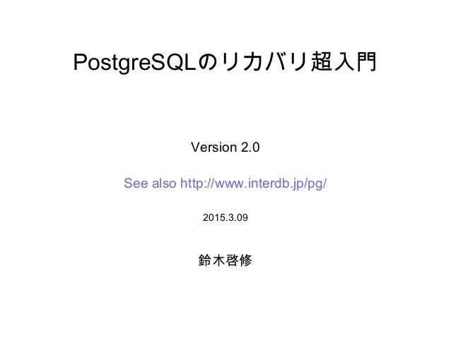 PostgreSQLのリカバリ超入門 Version 2.0 See also http://www.interdb.jp/pg/ 2015.3.09 鈴木啓修