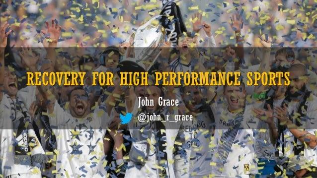 RECOVERY FOR HIGH PERFORMANCE SPORTS John Grace @john_r_grace