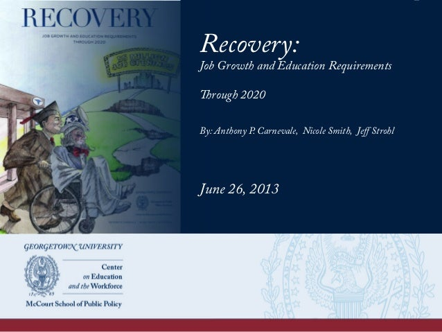 Recovery: Job Growth and Education Requirements Through 2020 By: Anthony P. Carnevale, Nicole Smith, Jeff Strohl June 26, 2...