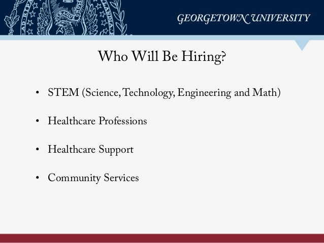Who Will Be Hiring? • STEM (Science,Technology, Engineering and Math) • Healthcare Professions • Healthcare Support • ...