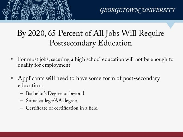 By 2020, 65 Percent of All Jobs Will Require Postsecondary Education •  Applicants will need to have some form of post-sec...