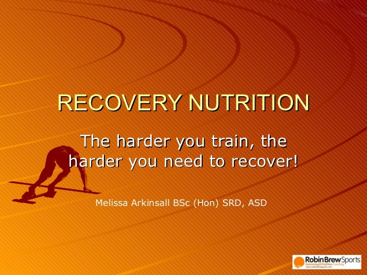 RECOVERY NUTRITION The harder you train, the harder you need to recover! Melissa Arkinsall BSc (Hon) SRD, ASD