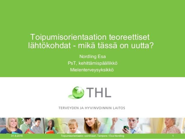 Toipumisorientaation teoreettiset lähtökohdat - mikä tässä on uutta? Nordling Esa PsT, kehittämispäällikkö Mielenterveysyk...
