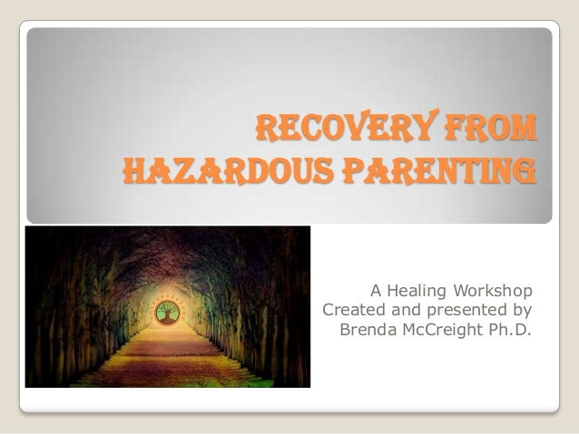 Recovery fromHazardous Parenting              A Healing Workshop         Created and presented by           Brenda McCreig...