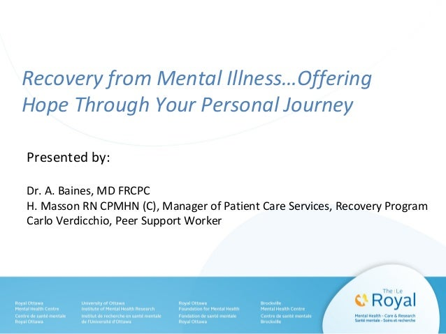 Recovery from Mental Illness…Offering Hope Through Your Personal Journey Presented by: Dr. A. Baines, MD FRCPC H. Masson R...
