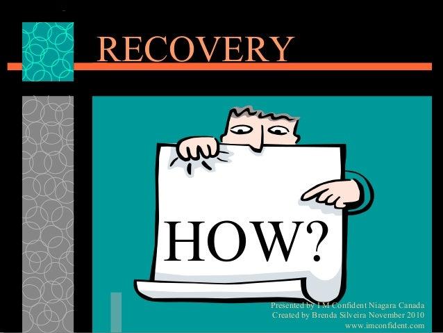 RECOVERY  HOW?  Presented by I M Confident Niagara Canada  Created by Brenda Silveira November 2010  www.imconfident.com