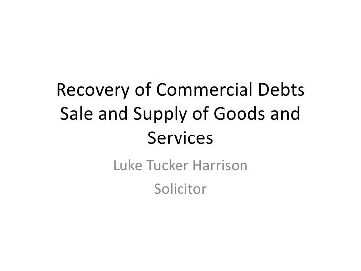 Recovery of Commercial DebtsSale and Supply of Goods and Services <br />Luke Tucker Harrison<br />Solicitor<br />
