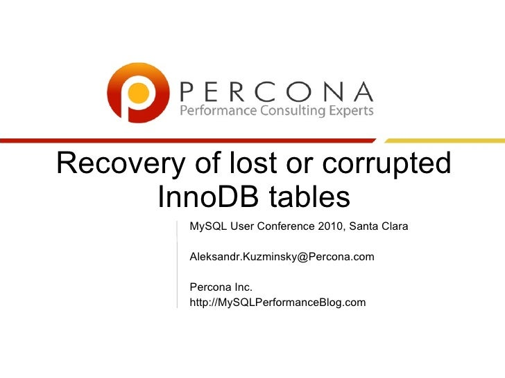 Recovery of lost or corrupted InnoDB tables MySQL User Conference 2010, Santa Clara [email_address] Percona Inc. http://My...