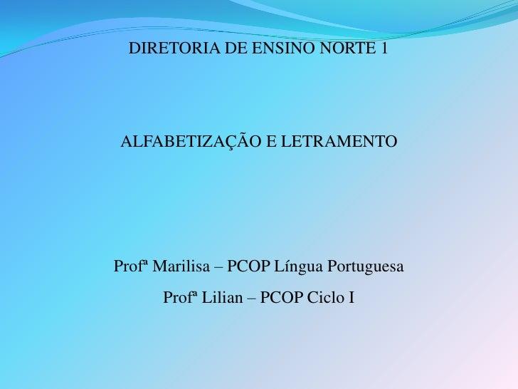 DIRETORIA DE ENSINO NORTE 1     ALFABETIZAÇÃO E LETRAMENTO     Profª Marilisa – PCOP Língua Portuguesa       Profª Lilian ...