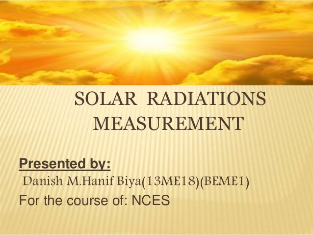 SOLAR RADIATIONS MEASUREMENT Presented by: Danish M.Hanif Biya(13ME18)(BEME1) For the course of: NCES
