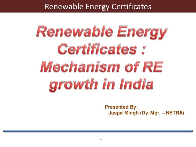 1Renewable Energy CertificatesPresented By:Jaspal Singh (Dy. Mgr. – NETRA)