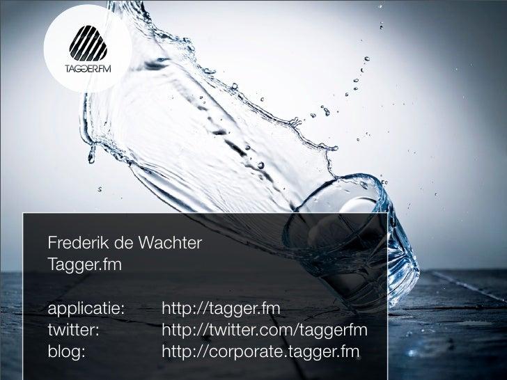 Frederik de Wachter Tagger.fm  applicatie:   http://tagger.fm twitter:      http://twitter.com/taggerfm blog:         http...