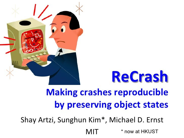 ReCrash	             Making	  crashes	  reproducible	              by	  preserving	  object	  states	  Shay	  Artzi,	  Sun...