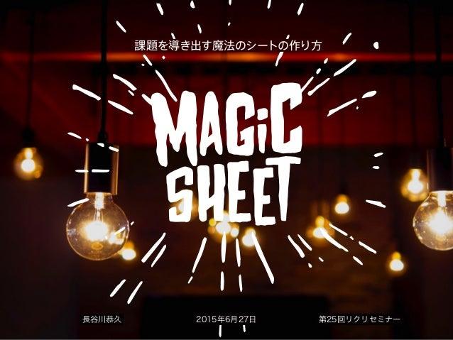 課題を導き出す魔法のシートの作り方 長谷川恭久 2015年6月27日 第25回リクリセミナー