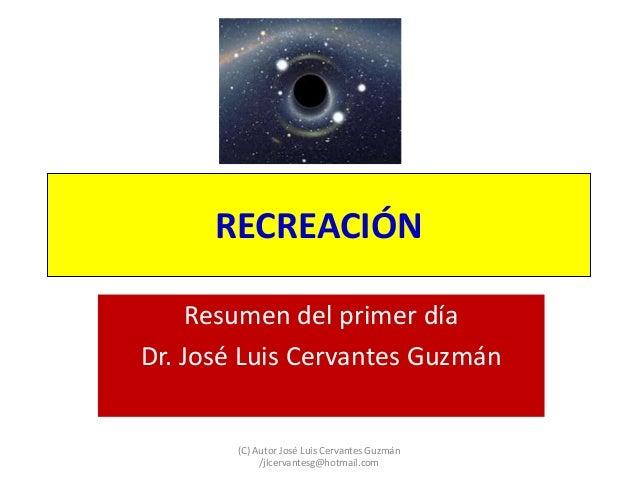 RECREACIÓN Resumen del primer día Dr. José Luis Cervantes Guzmán (C) Autor José Luis Cervantes Guzmán /jlcervantesg@hotmai...