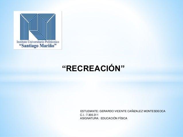 """RECREACIÓN"" ESTUDIANTE: GERARDO VICENTE CAÑIZALEZ MONTESDEOCA C.I.: 7.300.311 ASIGNATURA: EDUCACIÓN FÍSICA"