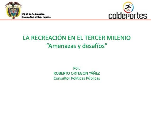 República de Colombia Sistema Nacional del Deporte República de Colombia Sistema Nacional del Deporte LA RECREACIÓN EN EL ...