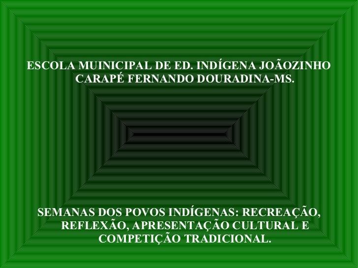 ESCOLA MUINICIPAL DE ED. INDÍGENA JOÃOZINHO CARAPÉ FERNANDO DOURADINA-MS. SEMANAS DOS POVOS INDÍGENAS: RECREAÇÃO, REFLEXÃO...