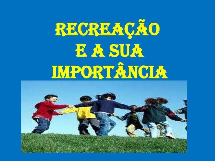 RECREAÇÃO E A SUAIMPORTÂNCIA<br />
