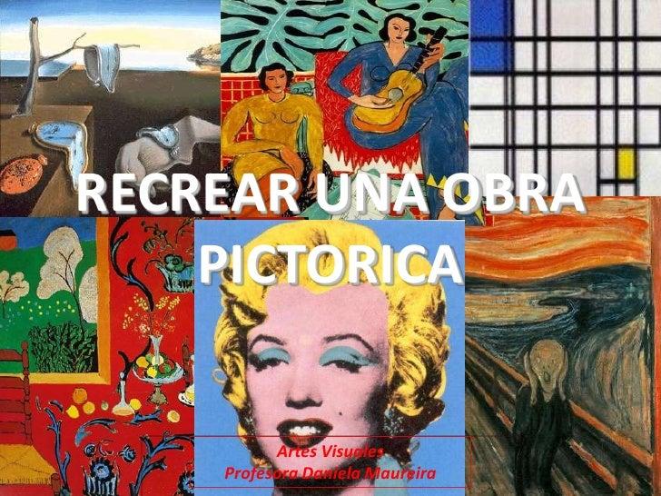 RECREAR UNA OBRA    PICTORICA          Artes Visuales    Profesora Daniela Maureira