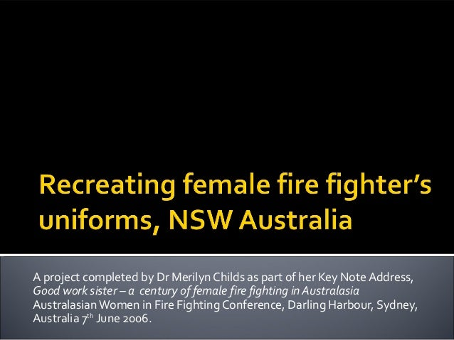 A project completed by Dr Merilyn Childs as part of her Key Note Address,Good work sister – a century of female fire fight...