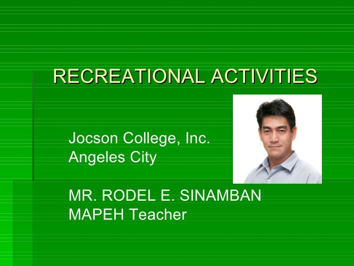 Jocson College, Inc. Angeles City MR. RODEL E. SINAMBAN MAPEH Teacher RECREATIONAL ACTIVITIES
