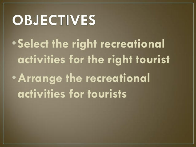 •Select the right recreational activities for the right tourist •Arrange the recreational activities for tourists