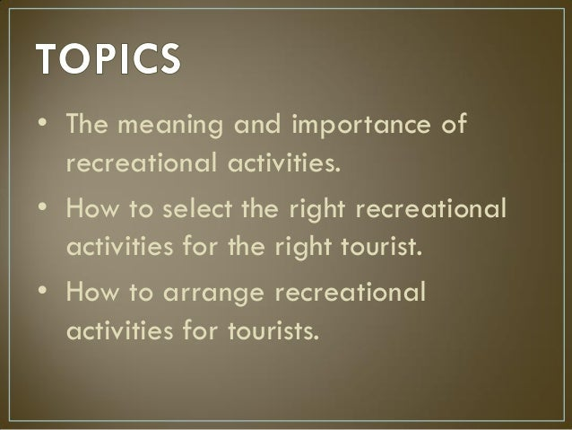 • The meaning and importance of recreational activities. • How to select the right recreational activities for the right t...