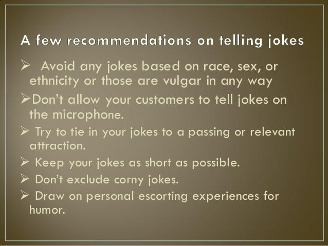  Avoid any jokes based on race, sex, or ethnicity or those are vulgar in any way Don't allow your customers to tell joke...