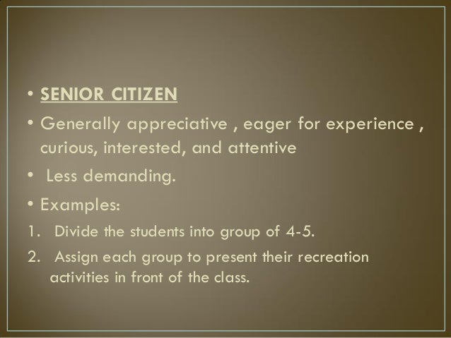 • SENIOR CITIZEN • Generally appreciative , eager for experience , curious, interested, and attentive • Less demanding. • ...