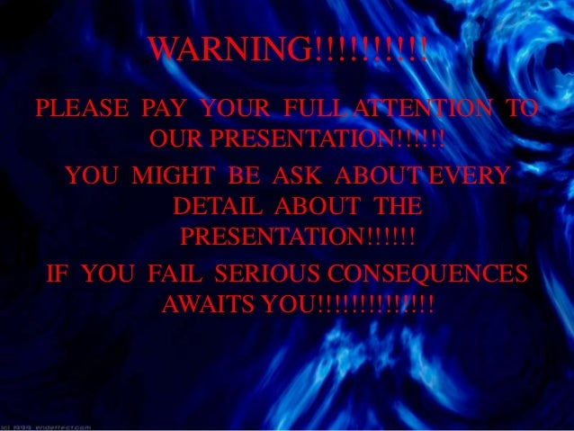 WARNING!!!!!!!!!!PLEASE PAY YOUR FULL ATTENTION TO        OUR PRESENTATION!!!!!!   YOU MIGHT BE ASK ABOUT EVERY          D...