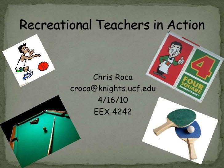 Chris Roca<br />croca@knights.ucf.edu<br />4/16/10<br />EEX 4242<br />Recreational Teachers in Action<br />