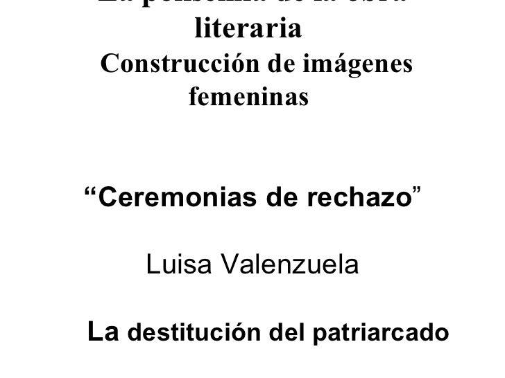 """La polisemia de la obra literaria     Construcción de imágenes femeninas   """"Ceremonias de rechazo """" Luisa Valenzuela   La ..."""