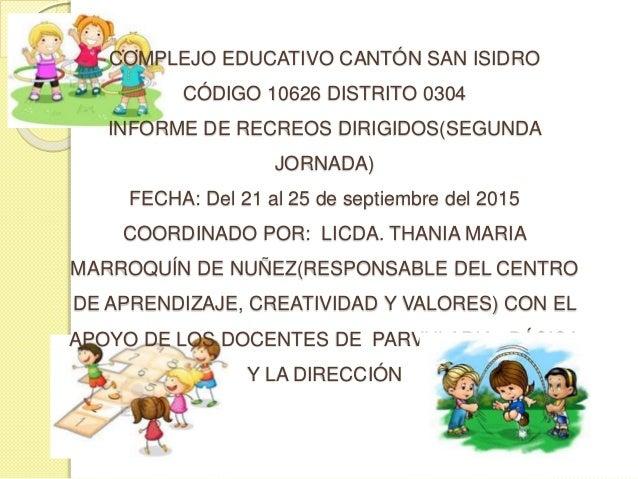 COMPLEJO EDUCATIVO CANTÓN SAN ISIDRO CÓDIGO 10626 DISTRITO 0304 INFORME DE RECREOS DIRIGIDOS(SEGUNDA JORNADA) FECHA: Del 2...