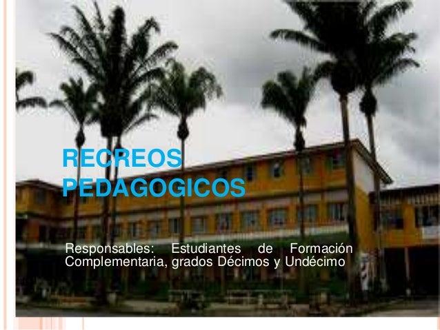 RECREOS PEDAGOGICOS Responsables: Estudiantes de Formación Complementaria, grados Décimos y Undécimo