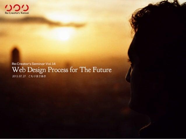 Web Design Process for The Future 2013.07.27こもりまさあき Re:Creator's Seminar Vol. 14